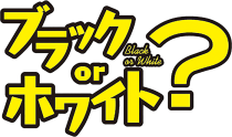 ブラック or ホワイト