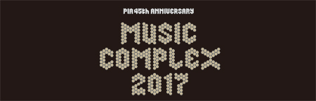 「PIA 45th ANNIVERSARY MUSIC COMPLEX 2017」