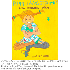 ◎日本・スウェーデン外交関係樹立150周年記念 「長くつ下のピッピの世界展」 ~リンドグレーンが描く北欧の暮らしと子どもたち~