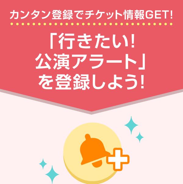 カンタン登録でチケット情報GET!「行きたい!公演アラート」を登録しよう!