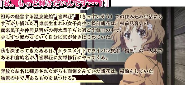 """「私、もっと輝きたいんです・・・!」 祖母の経営する温泉旅館""""喜翆荘""""(きっすいそう)での住み込み生活にもすっかり慣れた、東京生まれの女 子高生・松前緒花は、板前見習いの鶴来民子や仲居見習いの押水菜子らと過ごす毎日の中で、少しずつ変わっ ていく自分に気が付きはじめていた。  秋も深まってきたある日、クラスメイトでライバル旅館""""福屋""""の一人娘である和倉結名が、喜翆荘に女将修 行にやってくる。奔放な結名に翻弄されながらも面倒をみていた緒花は、掃除をしていた物置の中で、あるも のを見つける。"""