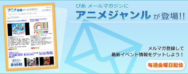 【ぴあメールマガジンにアニメジャンルが登場!!】メルマガを登録して最新イベント情報をゲットしよう!(毎週金曜日更新)