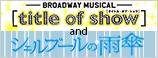 シアタークリエで観る!! Prince of Stage [title of show]「シェルブールの雨傘」