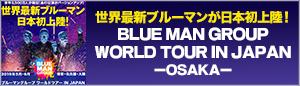 BLUE MAN GROUP WORLD TOUR IN JAPAN -OSAKA-