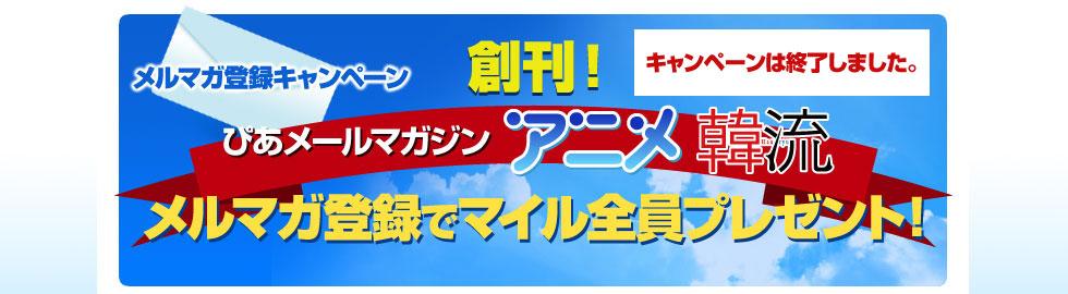 創刊! ぴあメールマガジン「アニメ」「韓流」のメルマガ登録でマイル全員プレゼント!