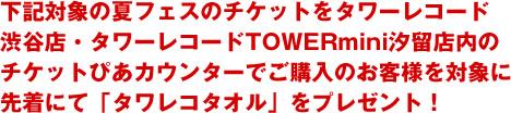 下記対象の夏フェスのチケットをタワーレコード渋谷店・タワーレコードTOWERmini汐留店内のチケットぴあカウンターでご購入のお客様を対象に先着にて「タワレコタオル」をプレゼント!
