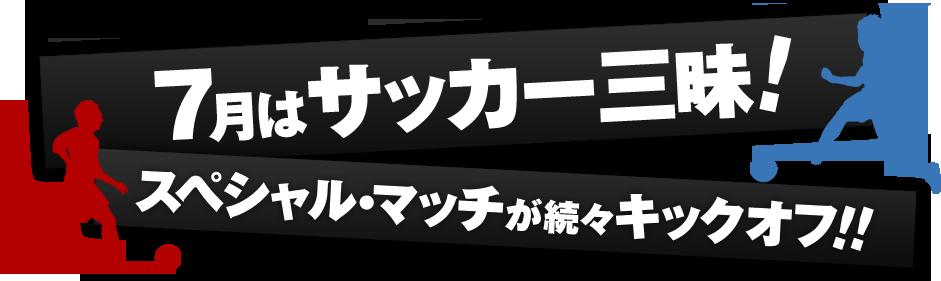 6月・7月はサッカー三昧!スペシャル・マッチが続々キックオフ!