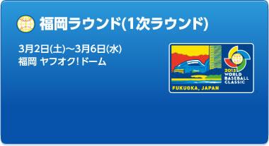 福岡ラウンド(1次ラウンド) 3月2日(土)~3月6日(水) 福岡 ヤフオク!ドーム