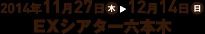 2014年11月27日(木)~12月14日(日)EXシアター六本木