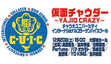 仮面チャウダー ~YAJIO CRAZY~ チャウ大ユニバーシティインターナショナルコラーゲンハイスクール(大阪府)