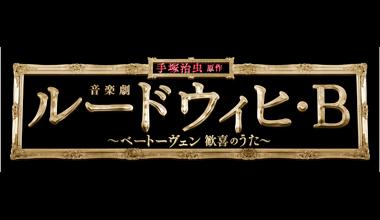 音楽劇「ルードウィヒ・B」~ベートーヴェン 歓喜のうた~ (東京都・大阪府)