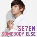 SE7EN 『SOMEBODY ELSE』