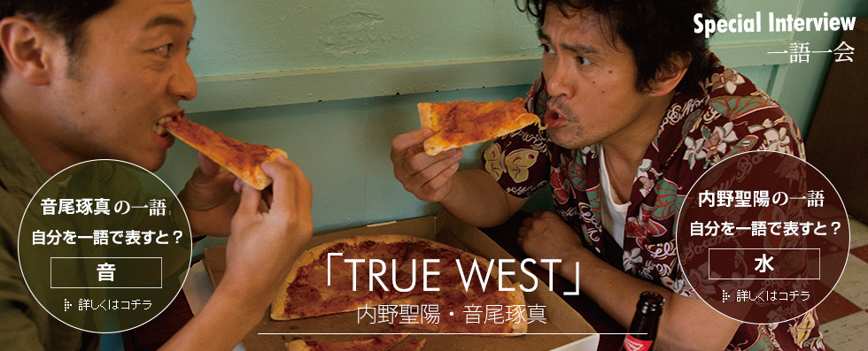 Special Interview 一語一会 「TRUE WEST」内野聖陽・音尾琢真