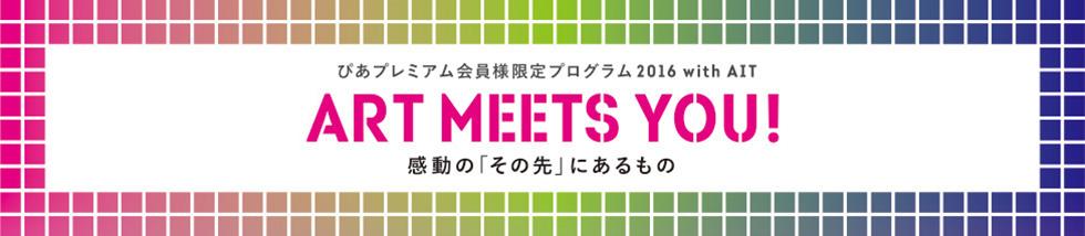 """ぴあプレミアム会員様限定プログラム2016 with AIT ART MEETS YOU! 感動の""""その先""""に出会う"""