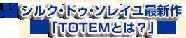 シルク・ドゥ・ソレイユ最新作「TOTEMとは?」