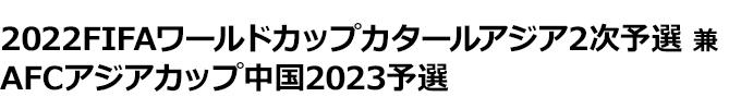 2022FIFAワールドカップカタールアジア 2次予選 兼 AFCアジアカップ中国2023 予選