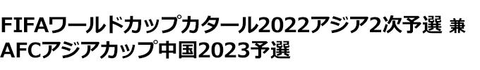 FIFAワールドカップカタール2022アジア 2次予選 兼 AFCアジアカップ中国2023予選